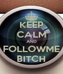 KEEP CALM AND FOLLOWME BITCH - Personalised Poster A4 size