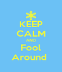 KEEP CALM AND Fool Around  - Personalised Poster A4 size