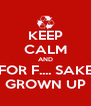 KEEP CALM AND FOR F.... SAKE GROWN UP - Personalised Poster A4 size