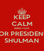 KEEP CALM AND FOR FOR PRESIDENT  SHULMAN - Personalised Poster A4 size