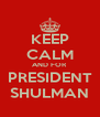 KEEP CALM AND FOR PRESIDENT SHULMAN - Personalised Poster A4 size