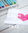 KEEP CALM AND FOREVER 14.12 - Personalised Poster A4 size