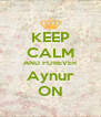 KEEP CALM AND FOREVER Aynur ON - Personalised Poster A4 size
