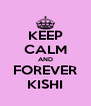 KEEP CALM AND FOREVER KISHI - Personalised Poster A4 size