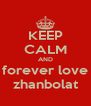 KEEP CALM AND forever love zhanbolat - Personalised Poster A4 size