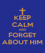 KEEP CALM AND FORGET ABOUT HIM - Personalised Poster A4 size