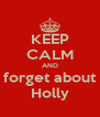 KEEP CALM AND forget about Holly - Personalised Poster A4 size