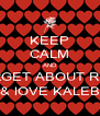 KEEP CALM AND FORGET ABOUT RHYS & lOVE KALEB - Personalised Poster A4 size