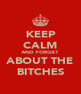 KEEP CALM AND FORGET ABOUT THE  BITCHES  - Personalised Poster A4 size