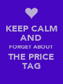 KEEP CALM AND FORGET ABOUT THE PRICE TAG - Personalised Poster A4 size