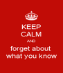 KEEP CALM AND forget about  what you know - Personalised Poster A4 size