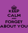 KEEP CALM AND FORGET ABOUT YOU - Personalised Poster A4 size