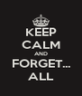 KEEP CALM AND FORGET... ALL - Personalised Poster A4 size