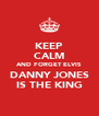 KEEP CALM AND FORGET ELVIS DANNY JONES IS THE KING - Personalised Poster A4 size