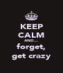 KEEP CALM AND... forget, get crazy - Personalised Poster A4 size
