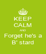 KEEP CALM AND Forget he's a B' stard - Personalised Poster A4 size