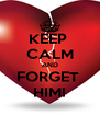 KEEP  CALM AND FORGET  HIM! - Personalised Poster A4 size