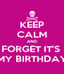 KEEP CALM AND FORGET IT'S  MY BIRTHDAY - Personalised Poster A4 size