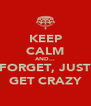 KEEP CALM AND... FORGET, JUST GET CRAZY - Personalised Poster A4 size