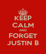 KEEP CALM AND FORGET JUSTIN B - Personalised Poster A4 size