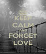KEEP CALM AND FORGET LOVE - Personalised Poster A4 size