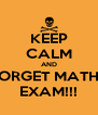 KEEP CALM AND FORGET MATHS EXAM!!! - Personalised Poster A4 size