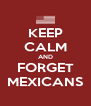 KEEP CALM AND FORGET MEXICANS - Personalised Poster A4 size