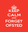 KEEP CALM AND FORGET OFSTED - Personalised Poster A4 size