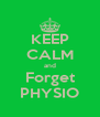 KEEP CALM and Forget PHYSIO - Personalised Poster A4 size