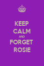 KEEP CALM AND FORGET  ROSIE - Personalised Poster A4 size