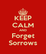 KEEP CALM AND Forget Sorrows - Personalised Poster A4 size