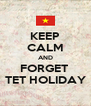 KEEP CALM AND FORGET  TET HOLIDAY - Personalised Poster A4 size