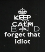 KEEP CALM AND forget that idiot - Personalised Poster A4 size