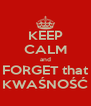 KEEP CALM and FORGET that KWAŚNOŚĆ - Personalised Poster A4 size