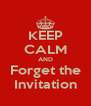 KEEP CALM AND Forget the Invitation - Personalised Poster A4 size