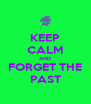 KEEP CALM AND FORGET THE PAST - Personalised Poster A4 size