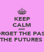 KEEP CALM AND FORGET THE PASTT CAUSE THE FUTURES BETTER - Personalised Poster A4 size