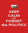 KEEP CALM AND FORGET the POLITICS - Personalised Poster A4 size
