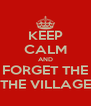 KEEP CALM AND FORGET THE THE VILLAGE - Personalised Poster A4 size