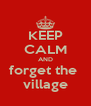 KEEP CALM AND forget the  village - Personalised Poster A4 size