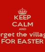 KEEP CALM AND forget the village FOR EASTER - Personalised Poster A4 size