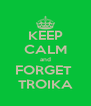 KEEP CALM and FORGET  TROIKA - Personalised Poster A4 size