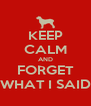 KEEP CALM AND FORGET WHAT I SAID - Personalised Poster A4 size