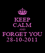KEEP CALM AND FORGET YOU 28-10-2011 - Personalised Poster A4 size