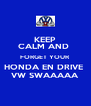 KEEP CALM AND  FORGET YOUR HONDA EN DRIVE  VW SWAAAAA - Personalised Poster A4 size