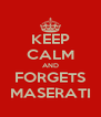 KEEP CALM AND FORGETS MASERATI - Personalised Poster A4 size