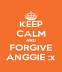 KEEP CALM AND FORGIVE ANGGIE :x - Personalised Poster A4 size