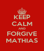 KEEP CALM AND FORGIVE MATHIAS - Personalised Poster A4 size