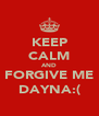 KEEP CALM AND FORGIVE ME DAYNA:( - Personalised Poster A4 size