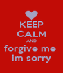 KEEP CALM AND forgive me  im sorry - Personalised Poster A4 size